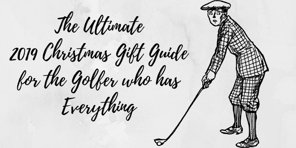 The Ultimate 2019 Christmas Gift Guide for the Golfer who has Everything