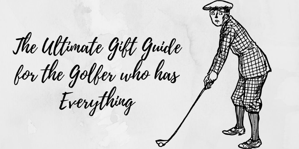 The Ultimate Gift Guide for the Golfer who has Everything